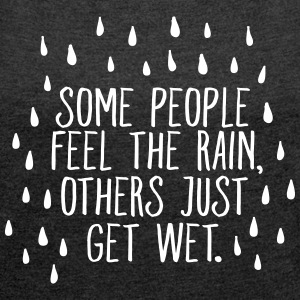 Some People Feel The Rain, Others Just Get Wet T-shirts - Vrouwen T-shirt met opgerolde mouwen