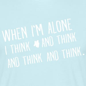 When I'm Alone I Think And I Think And I Think. T-Shirts - Männer T-Shirt