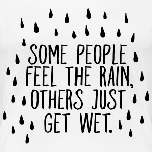 Some People Feel The Rain, Others Just Get Wet T-Shirts - Frauen Premium T-Shirt