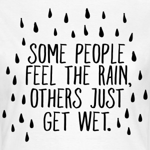 Some People Feel The Rain, Others Just Get Wet T-Shirts - Frauen T-Shirt
