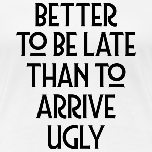 Better To Be Late Than To Arrive Ugly Magliette - Maglietta Premium da donna