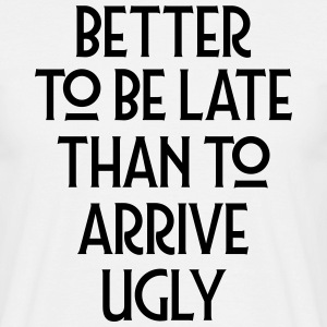 Better To Be Late Than To Arrive Ugly T-Shirts - Men's T-Shirt