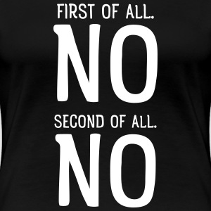 First Of All NO. Second Of All NO T-Shirts - Women's Premium T-Shirt