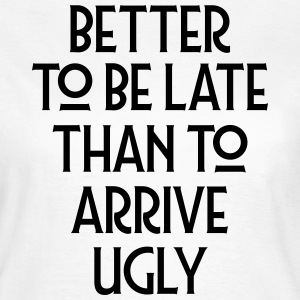 Better To Be Late Than To Arrive Ugly T-Shirts - Women's T-Shirt