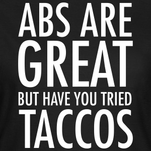 Abs Are Great But Have You Tried Taccos T-Shirts - Women's T-Shirt