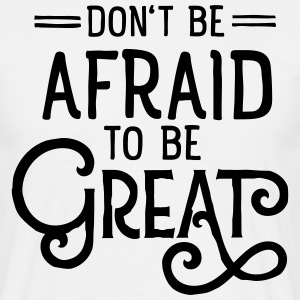 Don't Be Afraid To Be Great Magliette - Maglietta da uomo