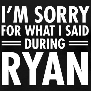 I'm Sorry For What I Said During Ryan T-shirts - Vrouwen Premium T-shirt