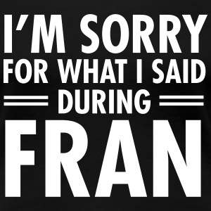 I'm Sorry For What I Said During Fran Camisetas - Camiseta premium mujer