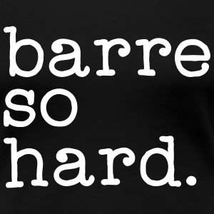 Barre So Hard T-Shirts - Frauen Premium T-Shirt