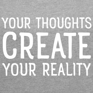 Thoughts create reality T-shirts - Vrouwen T-shirt met opgerolde mouwen