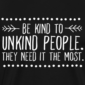 Be Kind To Unkind People. They Need It The Most. T-shirts - Mannen Premium T-shirt