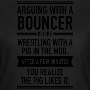 Arguing With A Bouncer... T-shirts - Vrouwen T-shirt
