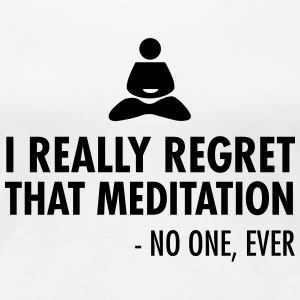 I really regret that meditation - no one, ever T-Shirts - Women's Premium T-Shirt