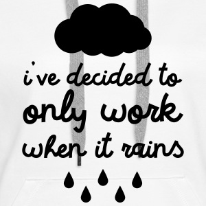 i've decided to only work when it rains Pullover & Hoodies - Frauen Premium Hoodie