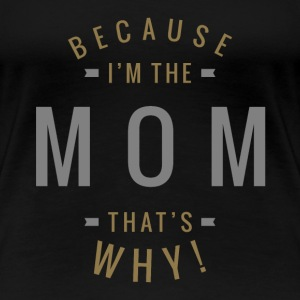 Because I'm The Mom - Women's Premium T-Shirt