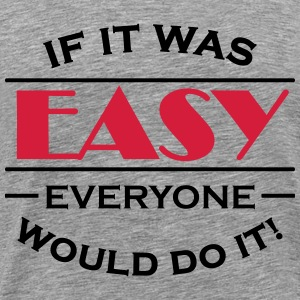 If it was easy everyone would do it! T-shirts - Premium-T-shirt herr