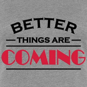 Better things are coming T-Shirts - Women's Premium T-Shirt