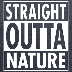 Straight Outta Nature T-Shirts - Women's T-shirt with rolled up sleeves