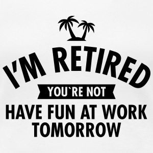 I'm Retired You're Not  -Have Fun At Work Tomorrow T-shirts - Premium-T-shirt dam