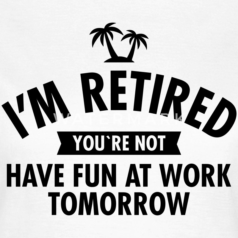I'm Retired You're Not  -Have Fun At Work Tomorrow T-shirts - Dame-T-shirt