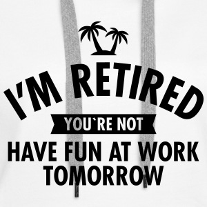 I'm Retired You're Not  -Have Fun At Work Tomorrow Sweat-shirts - Sweat-shirt à capuche Premium pour femmes