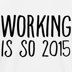 working is so 2015 T-Shirts - Men's Premium T-Shirt