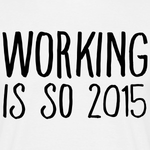 working is so 2015 T-shirts - T-shirt herr