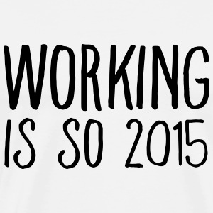 working is so 2015 Tee shirts - T-shirt Premium Homme