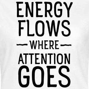 Energy flows where attention goes T-shirts - Vrouwen T-shirt