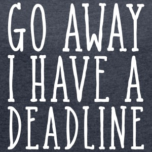 Go Away I Have A Deadline T-Shirts - Frauen T-Shirt mit gerollten Ärmeln