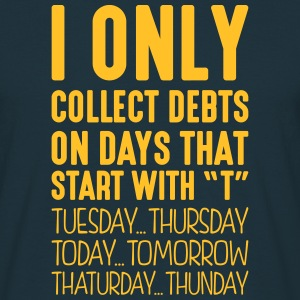 i only collect debts on days that end in - Men's T-Shirt