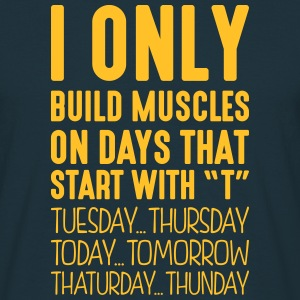 i only build muscles on days that end in - Men's T-Shirt