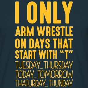 i only arm wrestle on days that start with t - Men's T-Shirt