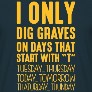 i only dig graves on days that start with t - Men's T-Shirt