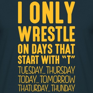 i only wrestle on days that start with t - Men's T-Shirt