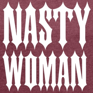 Nasty Woman T-Shirts - Women's T-shirt with rolled up sleeves