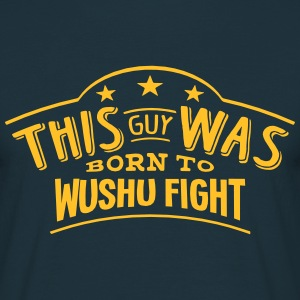 this guy was born to wushu fight - Men's T-Shirt