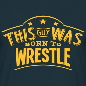 this guy was born to wrestle - Men's T-Shirt