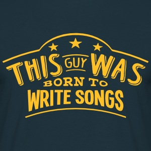 this guy was born to write songs - T-shirt Homme