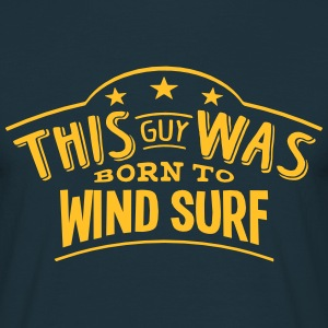 this guy was born to wind surf - Men's T-Shirt
