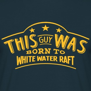 this guy was born to white water raft - Men's T-Shirt