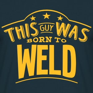 this guy was born to weld - Men's T-Shirt