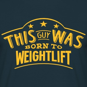 this guy was born to weightlift - Men's T-Shirt