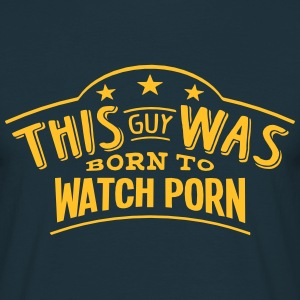 this guy was born to watch porn - Men's T-Shirt