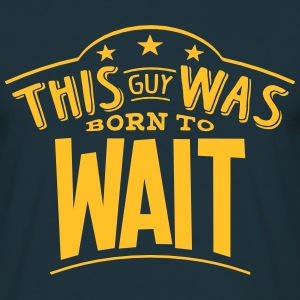 this guy was born to wait - Men's T-Shirt