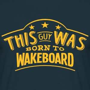 this guy was born to wakeboard - T-shirt Homme