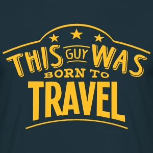 this guy was born to travel - T-shirt Homme