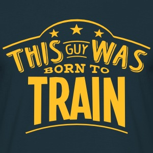 this guy was born to train - Men's T-Shirt