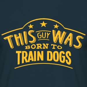 this guy was born to train dogs - Men's T-Shirt
