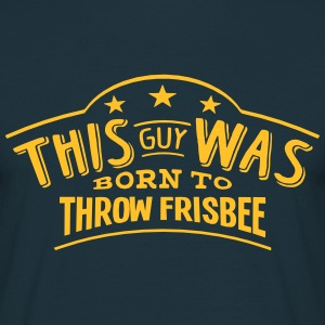 this guy was born to throw frisbee - T-shirt Homme